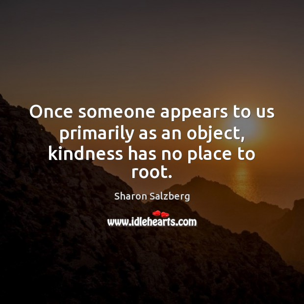 Image, Once someone appears to us primarily as an object, kindness has no place to root.