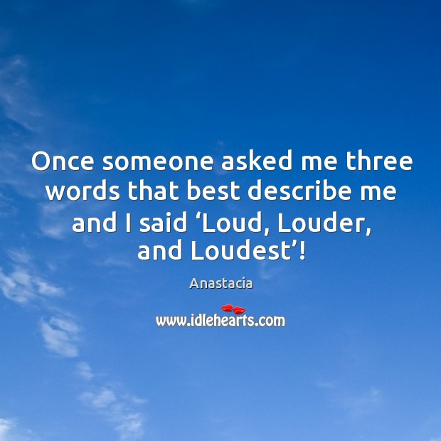 Image, Once someone asked me three words that best describe me and I said 'loud, louder, and loudest'!