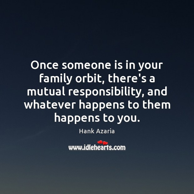 Once someone is in your family orbit, there's a mutual responsibility, and Hank Azaria Picture Quote