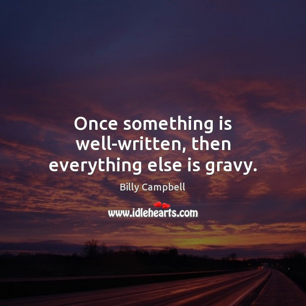 Once something is well-written, then everything else is gravy. Billy Campbell Picture Quote