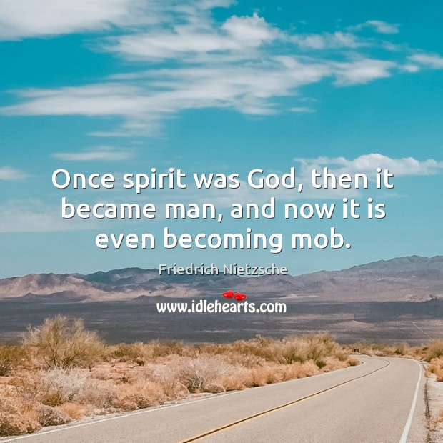 Once spirit was God, then it became man, and now it is even becoming mob. Image