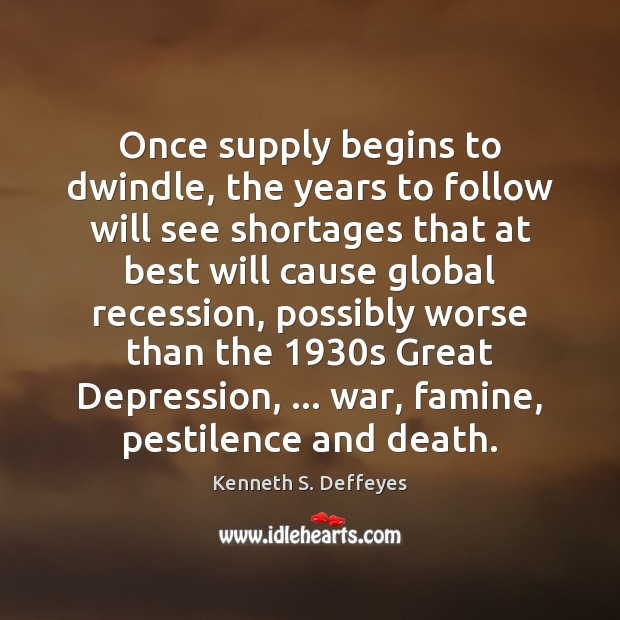 Once supply begins to dwindle, the years to follow will see shortages Kenneth S. Deffeyes Picture Quote