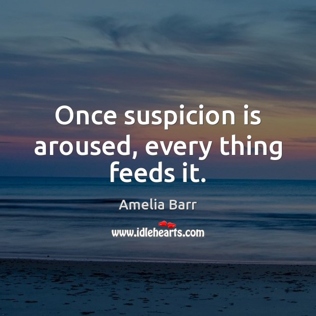 Image, Once suspicion is aroused, every thing feeds it.
