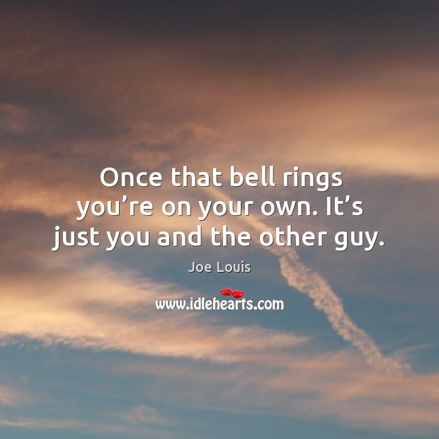 Once that bell rings you're on your own. It's just you and the other guy. Image