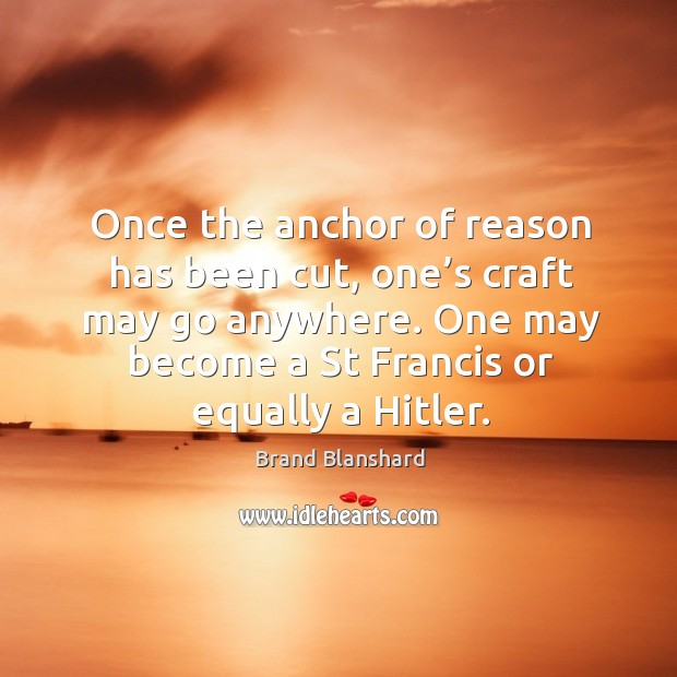 Image, Once the anchor of reason has been cut, one's craft may go anywhere. One may become a st francis or equally a hitler.