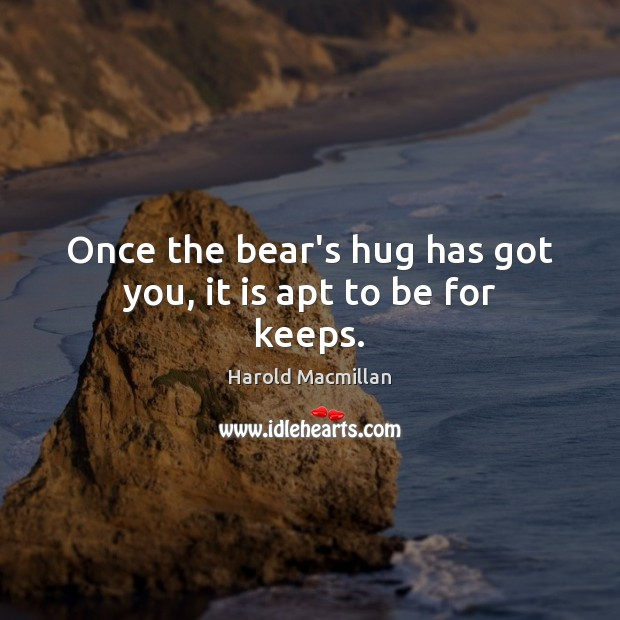 Once the bear's hug has got you, it is apt to be for keeps. Harold Macmillan Picture Quote