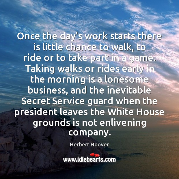 Once the day's work starts there is little chance to walk, to Herbert Hoover Picture Quote