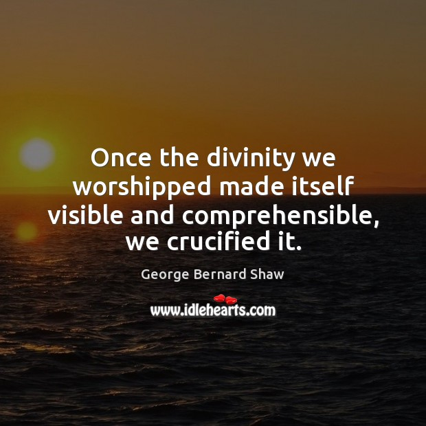 Once the divinity we worshipped made itself visible and comprehensible, we crucified it. Image