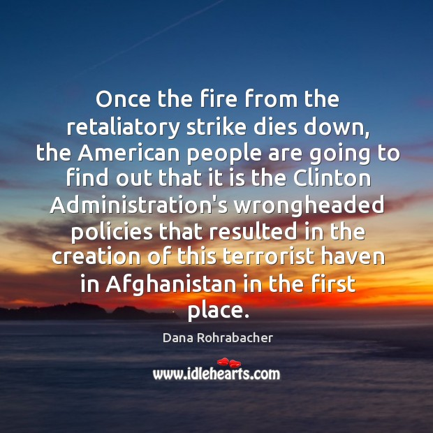 Once the fire from the retaliatory strike dies down, the American people Dana Rohrabacher Picture Quote