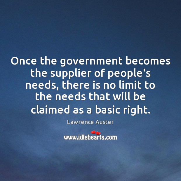 Once the government becomes the supplier of people's needs, there is no Government Quotes Image