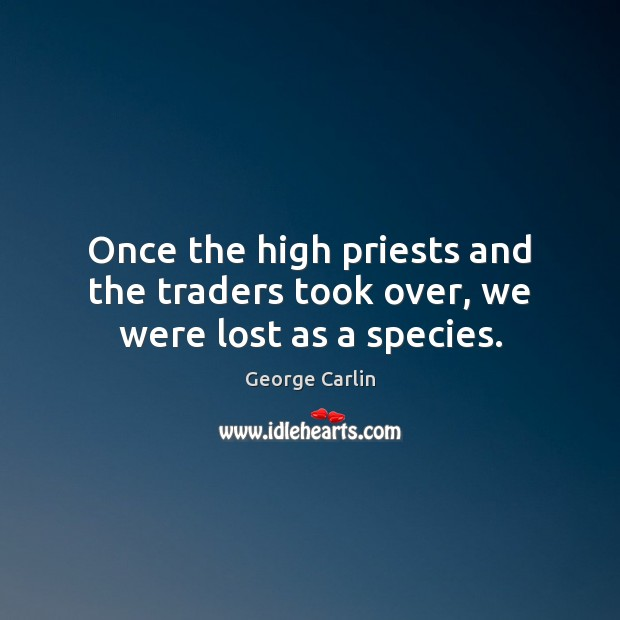 Once the high priests and the traders took over, we were lost as a species. George Carlin Picture Quote