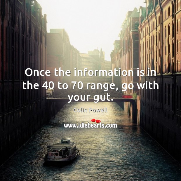 Once the information is in the 40 to 70 range, go with your gut. Image