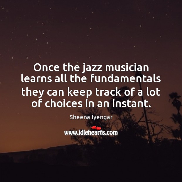 Once the jazz musician learns all the fundamentals they can keep track Sheena Iyengar Picture Quote