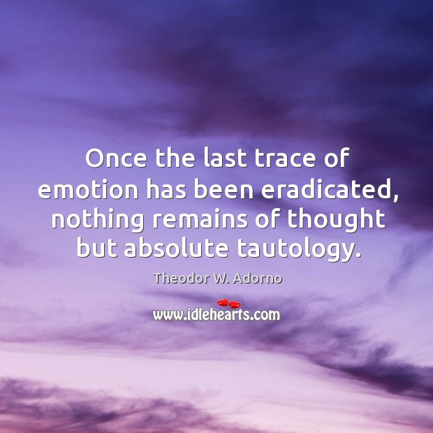 Once the last trace of emotion has been eradicated, nothing remains of thought but absolute tautology. Theodor W. Adorno Picture Quote