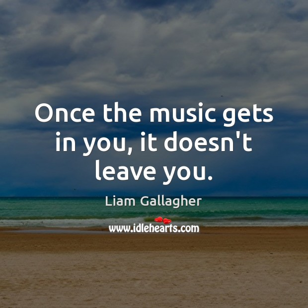 Once the music gets in you, it doesn't leave you. Image