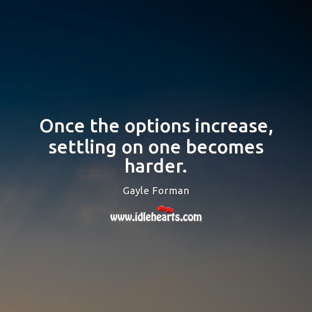Once the options increase, settling on one becomes harder. Image