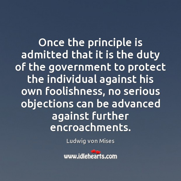 Once the principle is admitted that it is the duty of the Ludwig von Mises Picture Quote