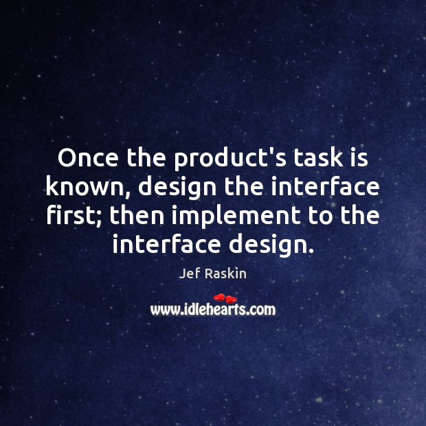 Image, Once the product's task is known, design the interface first; then implement