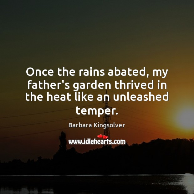 Once the rains abated, my father's garden thrived in the heat like an unleashed temper. Image