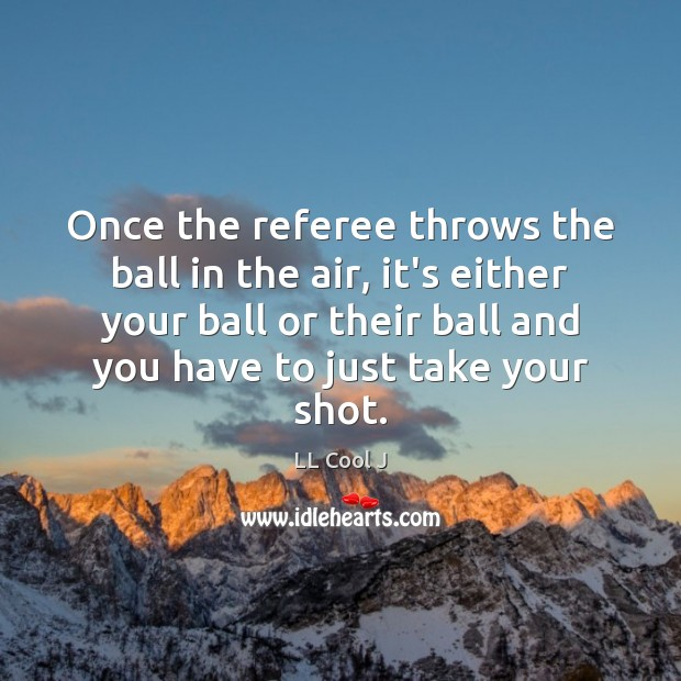 Once the referee throws the ball in the air, it's either your LL Cool J Picture Quote