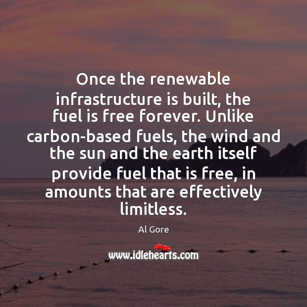 Once the renewable infrastructure is built, the fuel is free forever. Unlike Al Gore Picture Quote