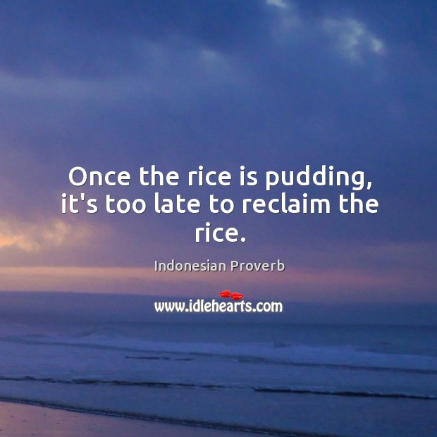 Once the rice is pudding, it's too late to reclaim the rice. Indonesian Proverbs Image