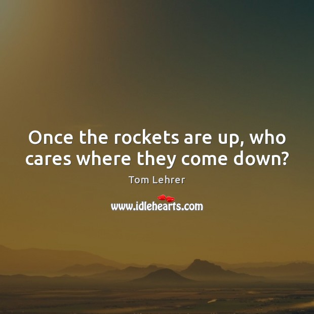 Once the rockets are up, who cares where they come down? Tom Lehrer Picture Quote