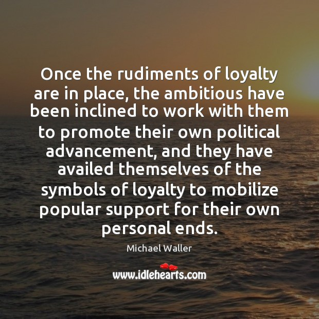 Once the rudiments of loyalty are in place, the ambitious have been Image