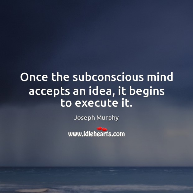 Once the subconscious mind accepts an idea, it begins to execute it. Execute Quotes Image