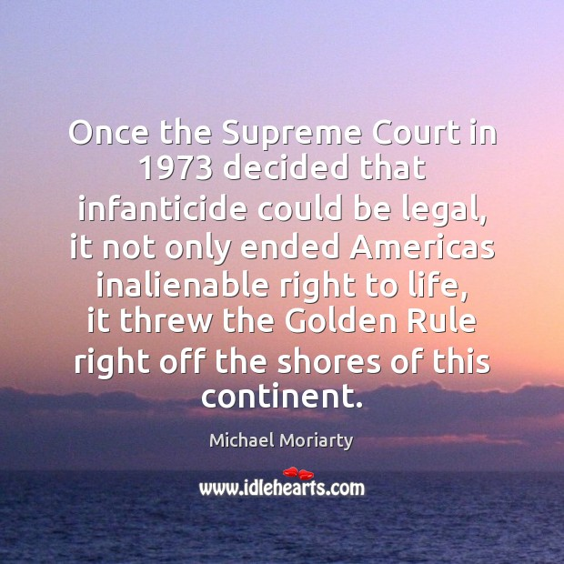 Once the Supreme Court in 1973 decided that infanticide could be legal, it Michael Moriarty Picture Quote