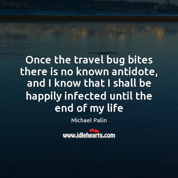 Once the travel bug bites there is no known antidote, and I Michael Palin Picture Quote