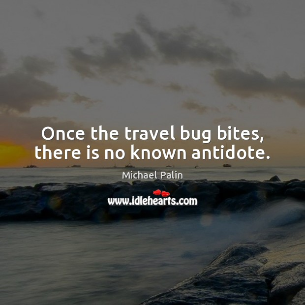 Once the travel bug bites, there is no known antidote. Michael Palin Picture Quote