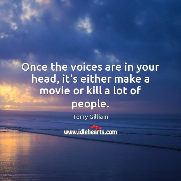 Once the voices are in your head, it's either make a movie or kill a lot of people. Image