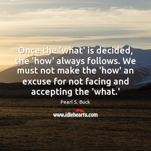 Once the 'what' is decided, the 'how' always follows. We must not Pearl S. Buck Picture Quote
