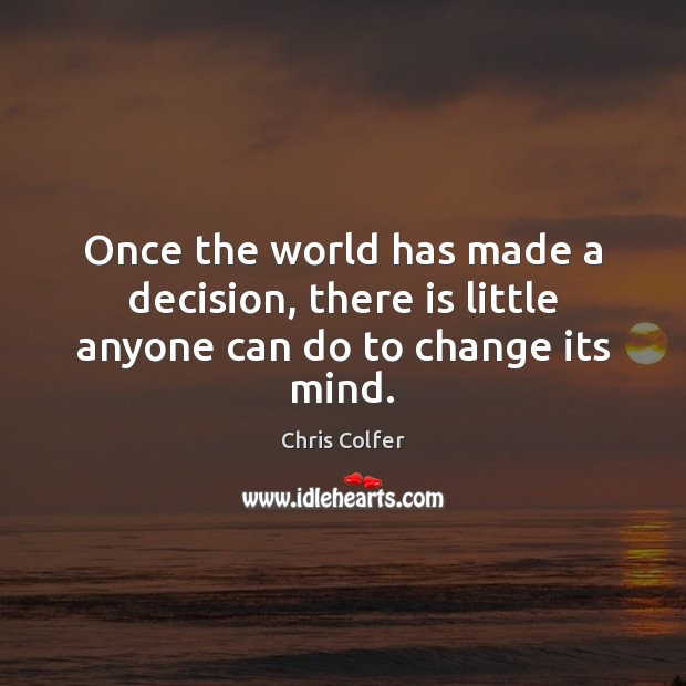 Once the world has made a decision, there is little anyone can do to change its mind. Chris Colfer Picture Quote