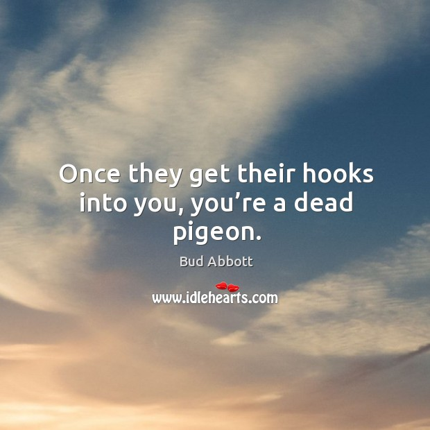Image, Once they get their hooks into you, you're a dead pigeon.