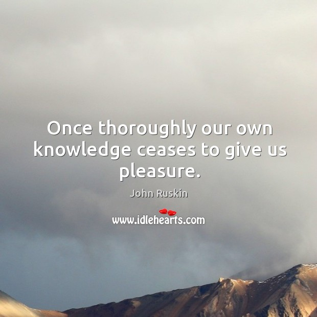 Once thoroughly our own knowledge ceases to give us pleasure. Image