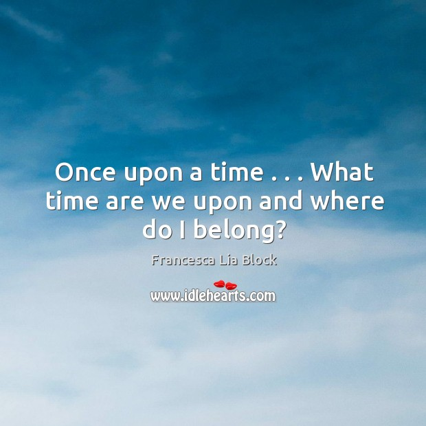 Once upon a time . . . What time are we upon and where do I belong? Image