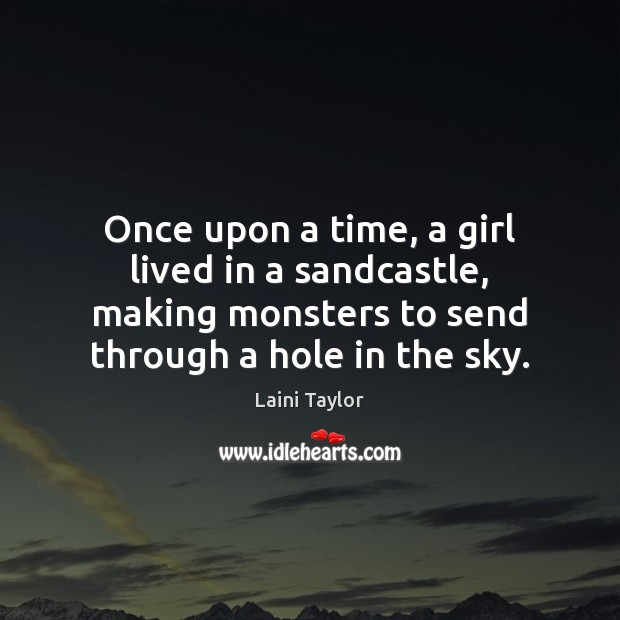 Once upon a time, a girl lived in a sandcastle, making monsters Laini Taylor Picture Quote