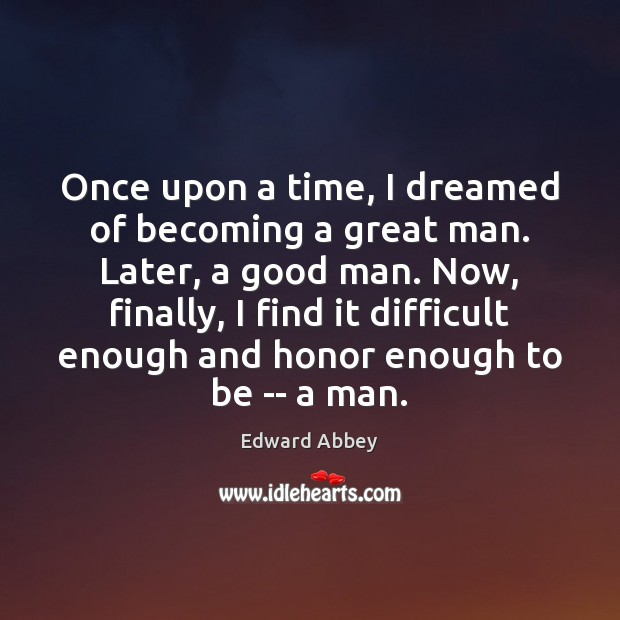 Once upon a time, I dreamed of becoming a great man. Later, Men Quotes Image