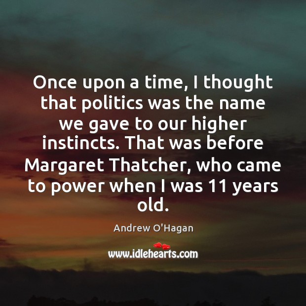 Once upon a time, I thought that politics was the name we Andrew O'Hagan Picture Quote