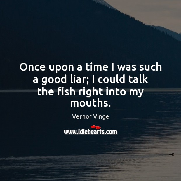 Vernor Vinge Picture Quote image saying: Once upon a time I was such a good liar; I could talk the fish right into my mouths.