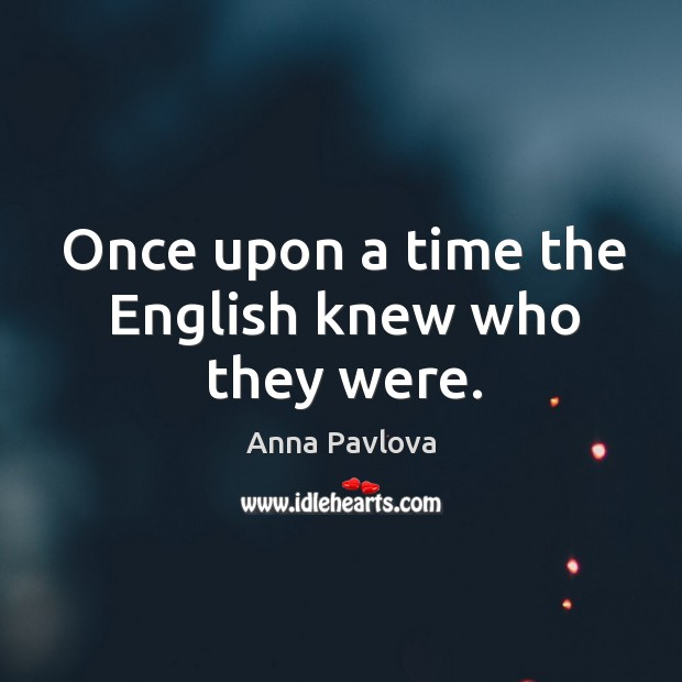 Once upon a time the English knew who they were. Anna Pavlova Picture Quote