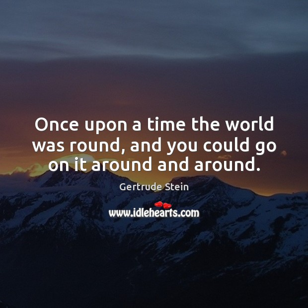 Once upon a time the world was round, and you could go on it around and around. Image