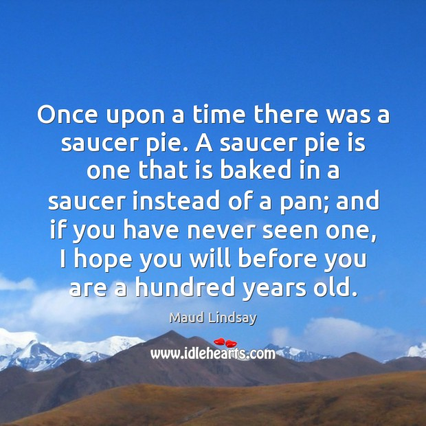 Once upon a time there was a saucer pie. A saucer pie Maud Lindsay Picture Quote