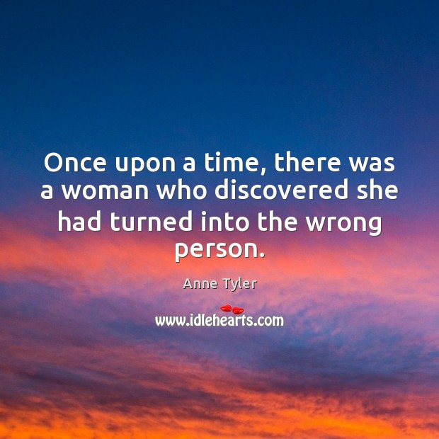 Once upon a time, there was a woman who discovered she had turned into the wrong person. Anne Tyler Picture Quote