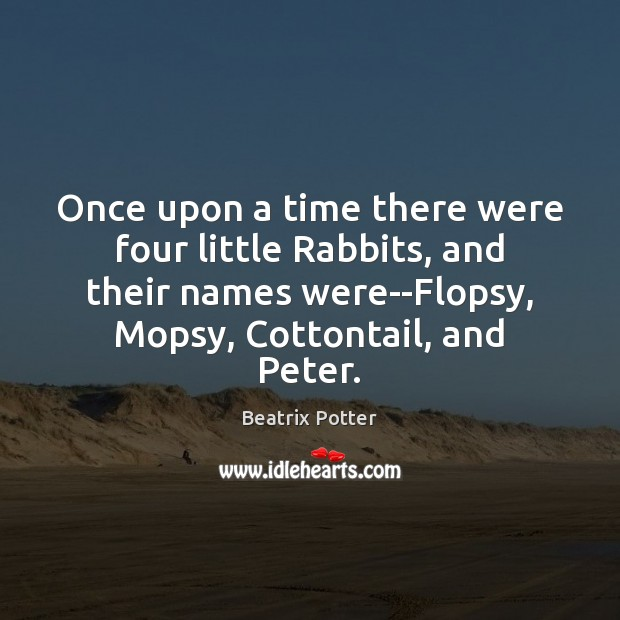 Once upon a time there were four little Rabbits, and their names Beatrix Potter Picture Quote
