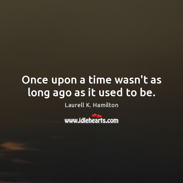 Once upon a time wasn't as long ago as it used to be. Image