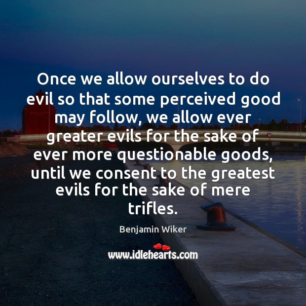 Image, Once we allow ourselves to do evil so that some perceived good