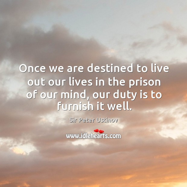 Once we are destined to live out our lives in the prison of our mind, our duty is to furnish it well. Sir Peter Ustinov Picture Quote